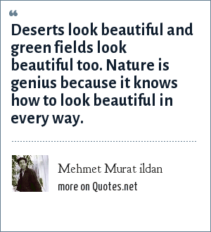 Mehmet Murat ildan: Deserts look beautiful and green fields look beautiful too. Nature is genius because it knows how to look beautiful in every way.