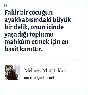 Mehmet Murat ildan: Fakir bir çocuğun ayakkabısındaki büyük bir delik, onun içinde yaşadığı toplumu mahkûm etmek için en basit kanıttır.