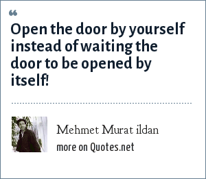 Mehmet Murat ildan: Open the door by yourself instead of waiting the door to be opened by itself!