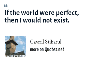 Gavriil Stiharul: If the world were perfect, then I would not exist.