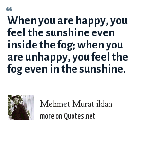 Mehmet Murat ildan: When you are happy, you feel the sunshine even inside the fog; when you are unhappy, you feel the fog even in the sunshine.