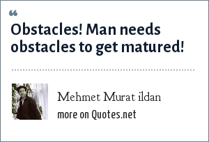 Mehmet Murat ildan: Obstacles! Man needs obstacles to get matured!