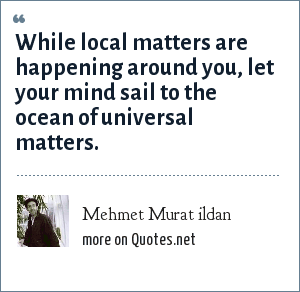 Mehmet Murat ildan: While local matters are happening around you, let your mind sail to the ocean of universal matters.