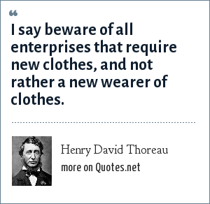 Henry David Thoreau: I say beware of all enterprises that require new clothes, and not rather a new wearer of clothes.