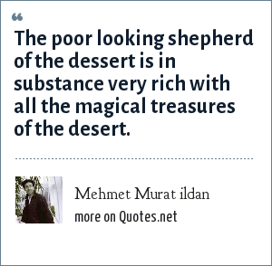 Mehmet Murat ildan: The poor looking shepherd of the dessert is in substance very rich with all the magical treasures of the desert.