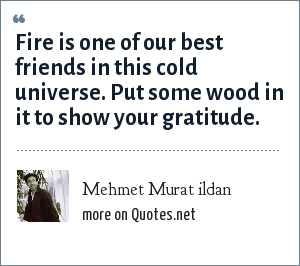 Mehmet Murat ildan: Fire is one of our best friends in this cold universe. Put some wood in it to show your gratitude.