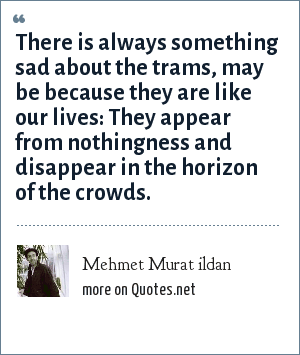 Mehmet Murat ildan: There is always something sad about the trams, may be because they are like our lives: They appear from nothingness and disappear in the horizon of the crowds.
