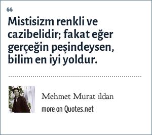 Mehmet Murat ildan: Mistisizm renkli ve cazibelidir; fakat eğer gerçeğin peşindeysen, bilim en iyi yoldur.