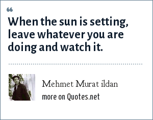 Mehmet Murat ildan: When the sun is setting, leave whatever you are doing and watch it.