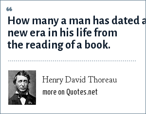 Henry David Thoreau: How many a man has dated a new era in his life from the reading of a book.