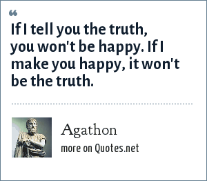 Agathon: If I tell you the truth, you won't be happy. If I make you happy, it won't be the truth.