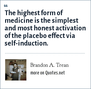 Brandon A. Trean: The highest form of medicine is the simplest and most honest activation of the placebo effect via self-induction.