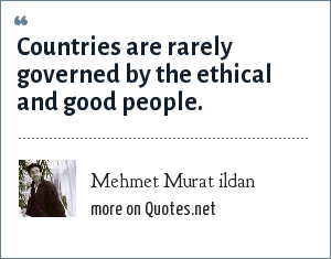 Mehmet Murat ildan: Countries are rarely governed by the ethical and good people.
