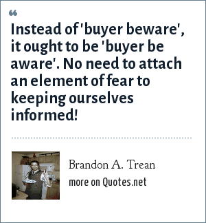 Brandon A. Trean: Instead of 'buyer beware', it ought to be 'buyer be aware'. No need to attach an element of fear to keeping ourselves informed!