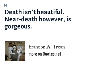 Brandon A. Trean: Death isn't beautiful. Near-death however, is gorgeous.