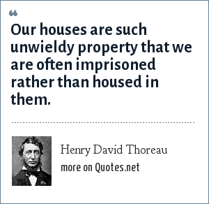 Henry David Thoreau: Our houses are such unwieldy property that we are often imprisoned rather than housed in them.