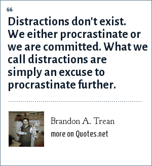 Brandon A. Trean: Distractions don't exist. We either procrastinate or we are committed. What we call distractions are simply an excuse to procrastinate further.