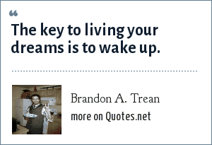Brandon A. Trean: The key to living your dreams is to wake up.