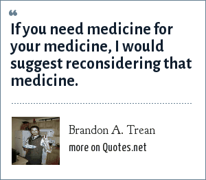 Brandon A. Trean: If you need medicine for your medicine, I would suggest reconsidering that medicine.