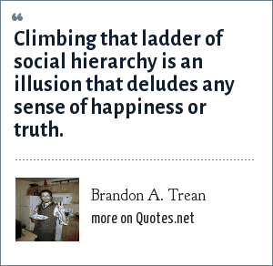 Brandon A. Trean: Climbing that ladder of social hierarchy is an illusion that deludes any sense of happiness or truth.