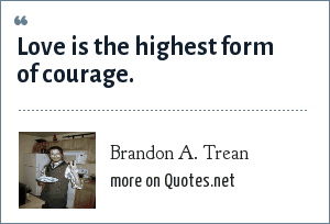 Brandon A. Trean: Love is the highest form of courage.