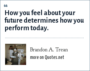 Brandon A. Trean: How you feel about your future determines how you perform today.
