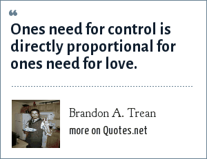 Brandon A. Trean: Ones need for control is directly proportional for ones need for love.