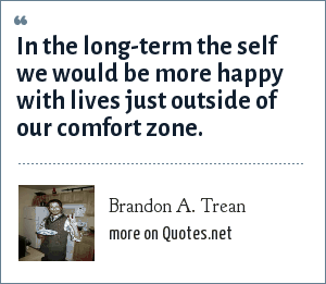 Brandon A. Trean: In the long-term the self we would be more happy with lives just outside of our comfort zone.