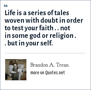 Brandon A. Trean: Life is a series of tales woven with doubt in order to test your faith . . not in some god or religion . . but in your self.