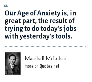 Marshall McLuhan: Our Age of Anxiety is, in great part, the result of trying to do today's jobs with yesterday's tools.
