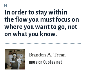 Brandon A. Trean: In order to stay within the flow you must focus on where you want to go, not on what you know.