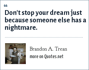 Brandon A. Trean: Don't stop your dream just because someone else has a nightmare.