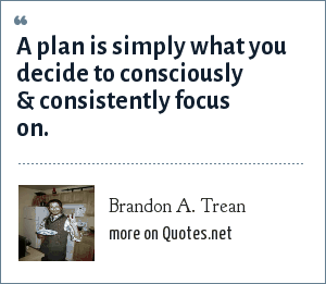 Brandon A. Trean: A plan is simply what you decide to consciously & consistently focus on.
