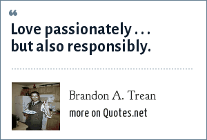 Brandon A. Trean: Love passionately . . . but also responsibly.