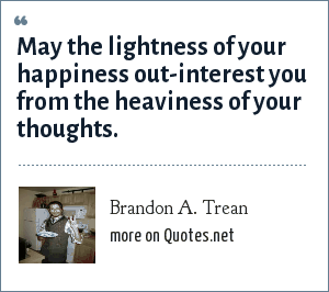 Brandon A. Trean: May the lightness of your happiness out-interest you from the heaviness of your thoughts.