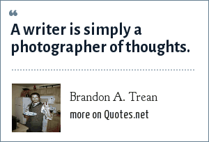 Brandon A. Trean: A writer is simply a photographer of thoughts.