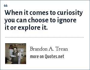 Brandon A. Trean: When it comes to curiosity you can choose to ignore it or explore it.