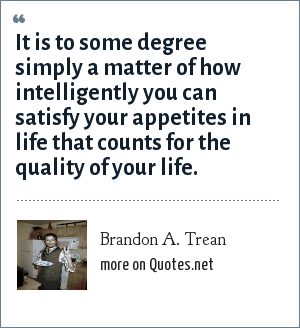 Brandon A. Trean: It is to some degree simply a matter of how intelligently you can satisfy your appetites in life that counts for the quality of your life.