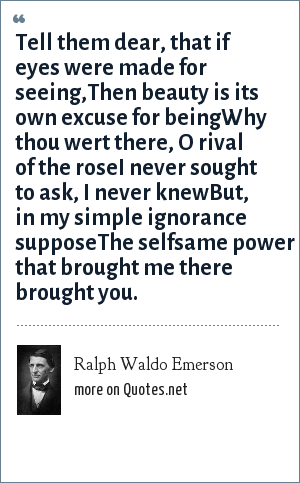 Ralph Waldo Emerson: Tell them dear, that if eyes were made for seeing,Then beauty is its own excuse for beingWhy thou wert there, O rival of the roseI never sought to ask, I never knewBut, in my simple ignorance supposeThe selfsame power that brought me there brought you.