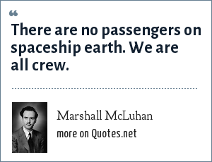 Marshall McLuhan: There are no passengers on spaceship earth. We are all crew.