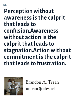 Brandon A. Trean: Perception without awareness is the culprit that leads to confusion.Awareness without action is the culprit that leads to stagnation.Action without commitment is the culprit that leads to frustration.