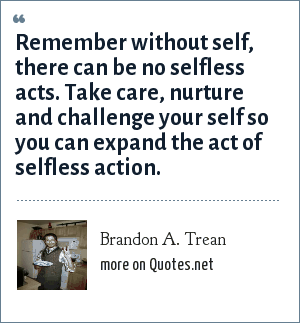 Brandon A. Trean: Remember without self, there can be no selfless acts. Take care, nurture and challenge your self so you can expand the act of selfless action.