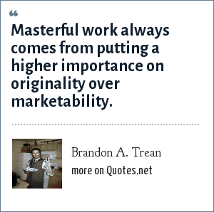Brandon A. Trean: Masterful work always comes from putting a higher importance on originality over marketability.
