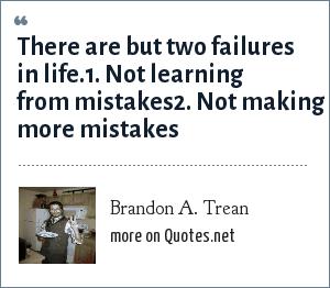 Brandon A. Trean: There are but two failures in life.1. Not learning from mistakes2. Not making more mistakes