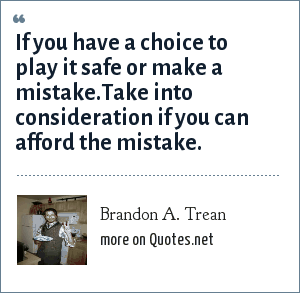 Brandon A. Trean: If you have a choice to play it safe or make a mistake.Take into consideration if you can afford the mistake.
