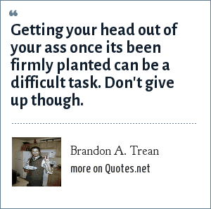 Brandon A. Trean: Getting your head out of your ass once its been firmly planted can be a difficult task. Don't give up though.