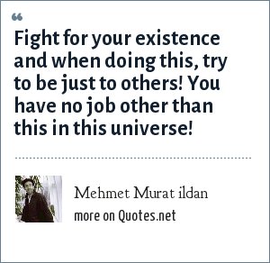 Mehmet Murat ildan: Fight for your existence and when doing this, try to be just to others! You have no job other than this in this universe!