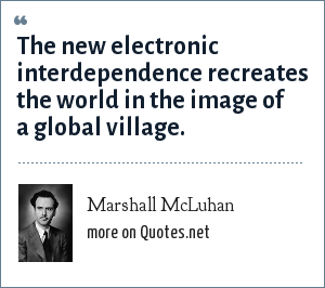 Marshall McLuhan: The new electronic interdependence recreates the world in the image of a global village.