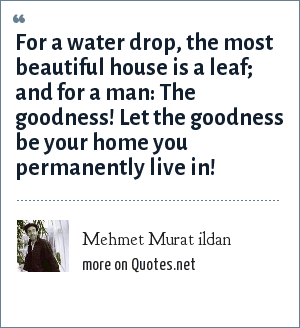 Mehmet Murat ildan: For a water drop, the most beautiful house is a leaf; and for a man: The goodness! Let the goodness be your home you permanently live in!