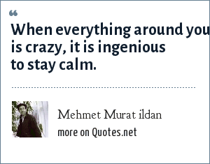 Mehmet Murat ildan: When everything around you is crazy, it is ingenious to stay calm.